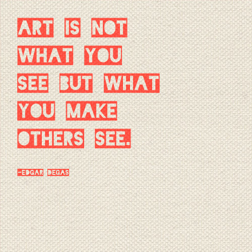 art is not what you see but what you make others see quote design  creativity